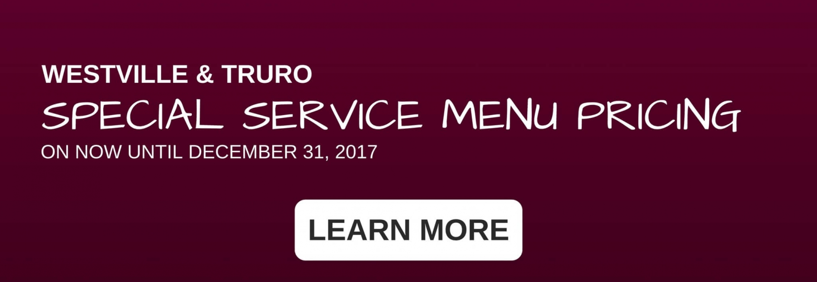 SPECIAL SERVICE MENU PRICING ON NOW AT TRURO AND WESTVILLE LOCATIONS